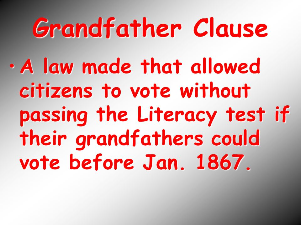 Grandfather Clause A law made that allowed citizens to vote without passing the Literacy test if their grandfathers could vote before Jan.