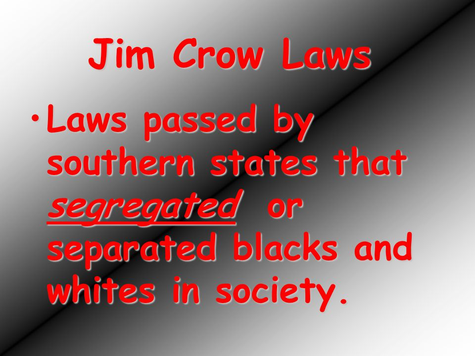 Jim Crow Laws Laws passed by southern states that segregated or separated blacks and whites in society.Laws passed by southern states that segregated or separated blacks and whites in society.