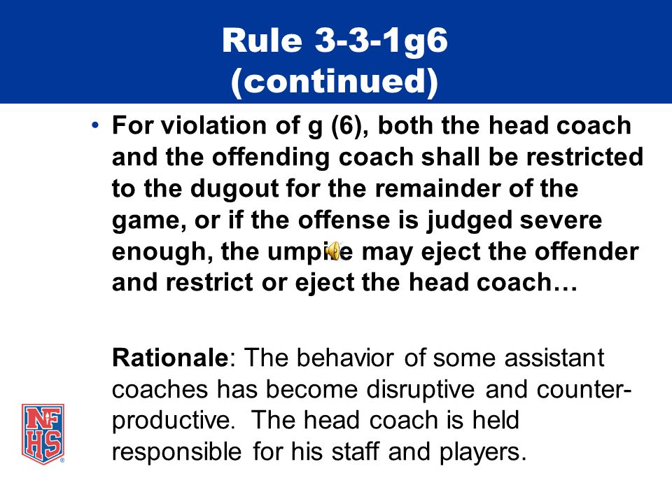 Rule 3-3-1g6 Bench and Field Conduct New Rule  Any member of the coaching staff who was not the head coach (or designee) in 3- 2-4 leaves the vicinity of the dugout or coaching box to dispute a judgment call by an umpire… PENALTY: For coaches who violate g(1-5), h, I, j, k or l, the umpire may (1) restrict the offender to bench/dugout for the remainder of the game or (2) eject the offender.