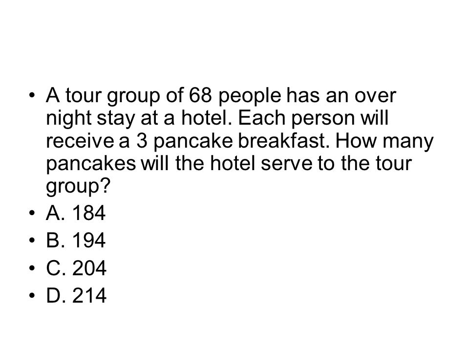 A tour group of 68 people has an over night stay at a hotel. Each person will receive a 3 pancake breakfast. How many pancakes will the hotel serve to