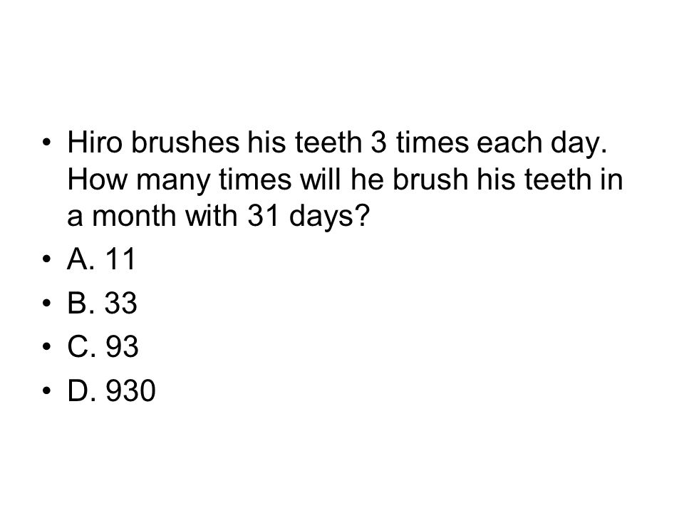 Hiro brushes his teeth 3 times each day. How many times will he brush his teeth in a month with 31 days? A. 11 B. 33 C. 93 D. 930