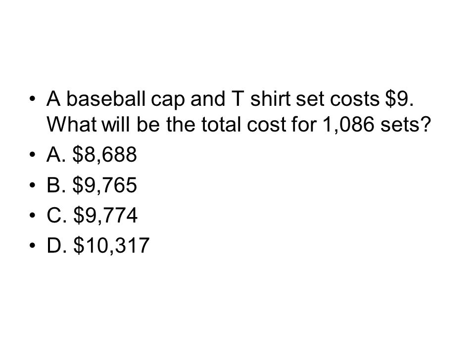 A baseball cap and T shirt set costs $9. What will be the total cost for 1,086 sets? A. $8,688 B. $9,765 C. $9,774 D. $10,317
