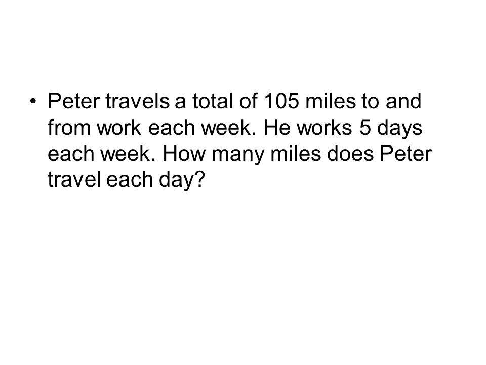 Peter travels a total of 105 miles to and from work each week. He works 5 days each week. How many miles does Peter travel each day?