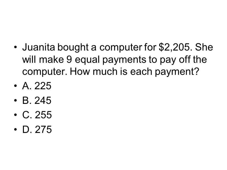 Juanita bought a computer for $2,205. She will make 9 equal payments to pay off the computer. How much is each payment? A. 225 B. 245 C. 255 D. 275