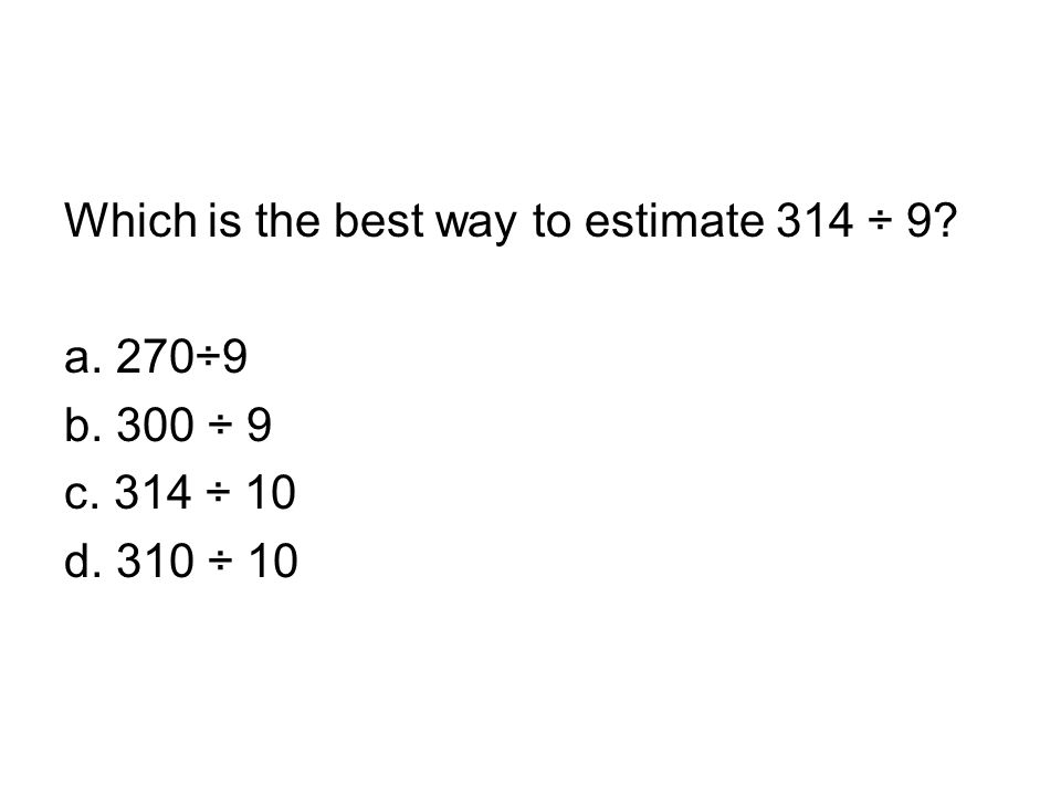 Which is the best way to estimate 314 ÷ 9? a. 270÷9 b. 300 ÷ 9 c. 314 ÷ 10 d. 310 ÷ 10