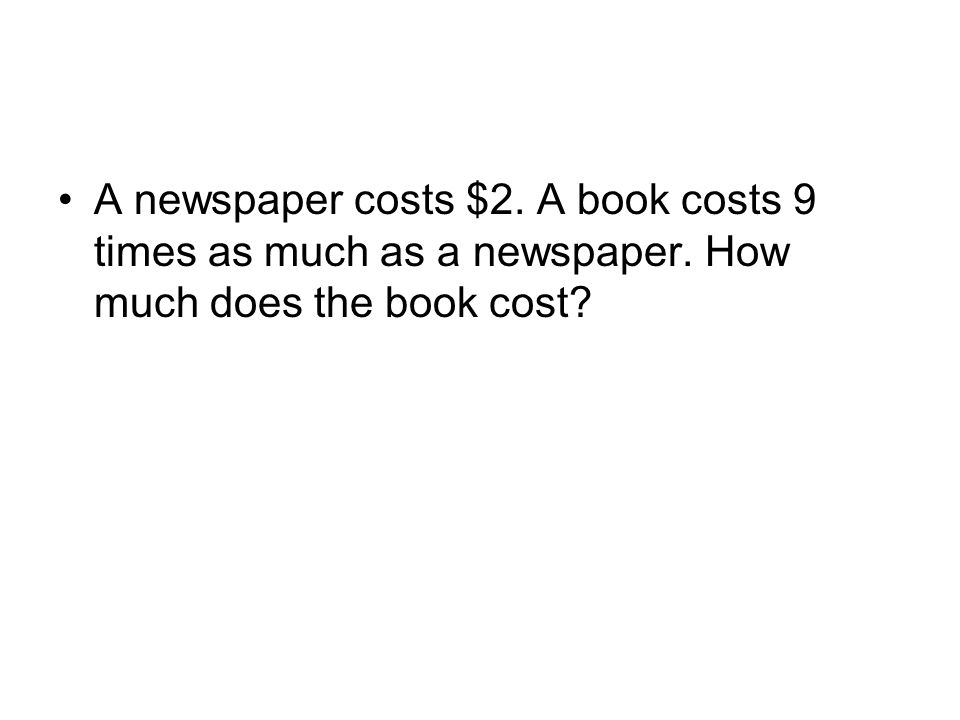 A newspaper costs $2. A book costs 9 times as much as a newspaper. How much does the book cost?