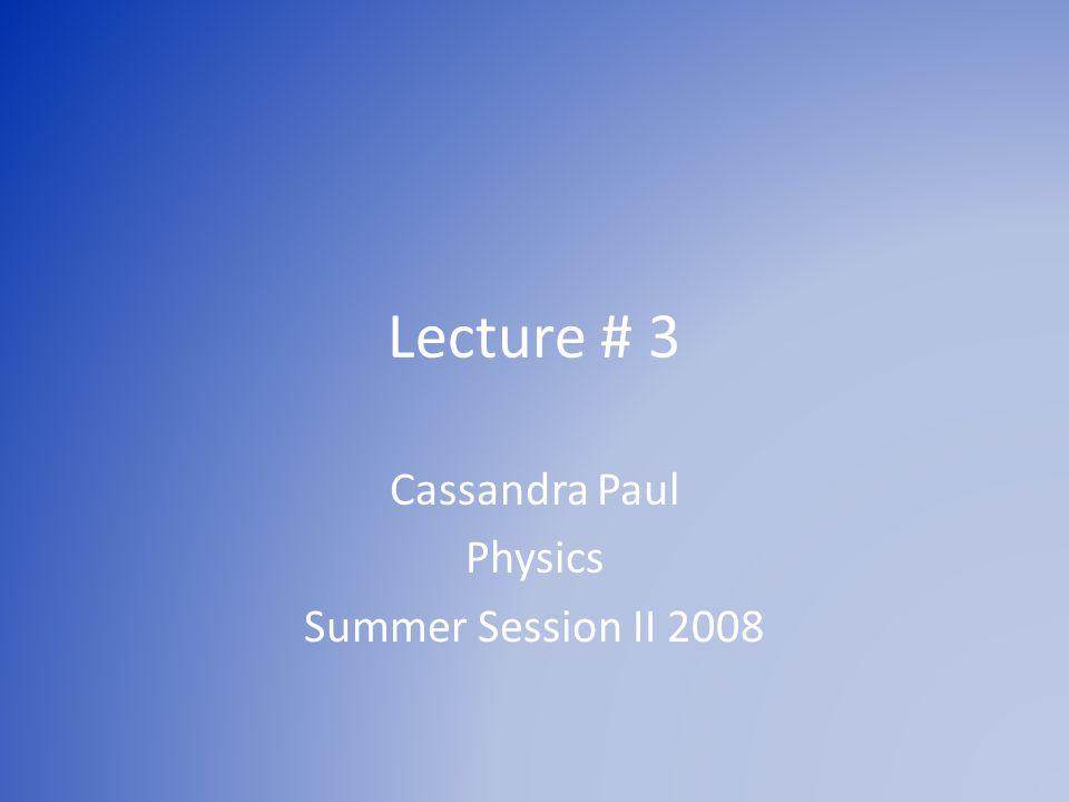 Lecture # 3 Cassandra Paul Physics Summer Session II 2008