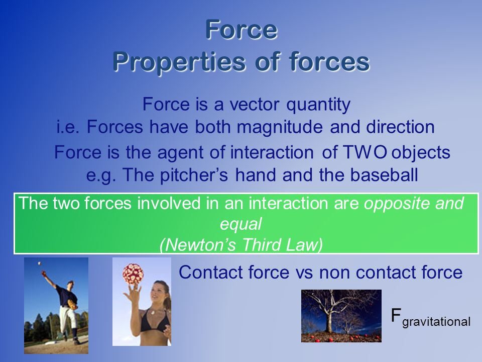 Force Properties of forces Force is a vector quantity i.e.