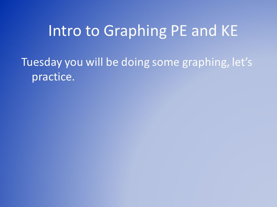 Intro to Graphing PE and KE Tuesday you will be doing some graphing, let's practice.
