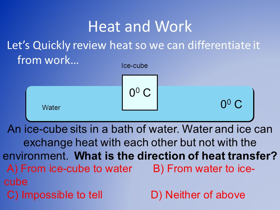 Heat and Work Let's Quickly review heat so we can differentiate it from work… 0 0 C Ice-cube Water An ice-cube sits in a bath of water.