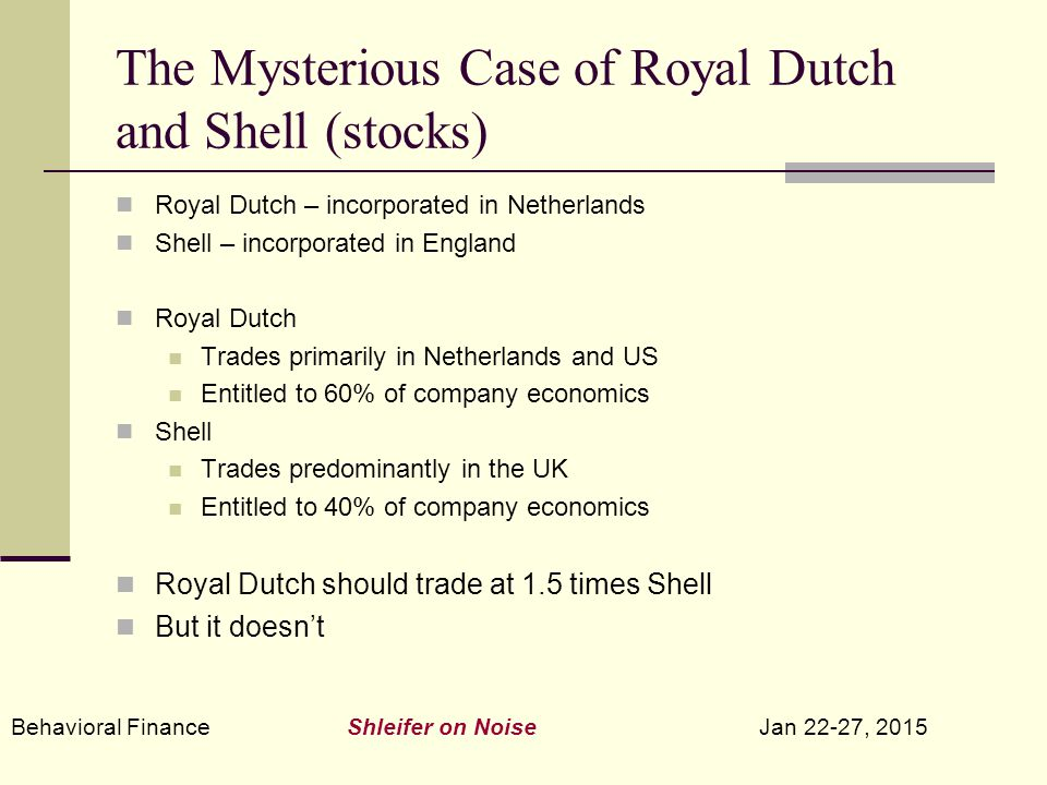 Behavioral Finance Shleifer on Noise Jan 22-27, 2015 The Mysterious Case of Royal Dutch and Shell (stocks) Royal Dutch – incorporated in Netherlands Shell – incorporated in England Royal Dutch Trades primarily in Netherlands and US Entitled to 60% of company economics Shell Trades predominantly in the UK Entitled to 40% of company economics Royal Dutch should trade at 1.5 times Shell But it doesn't