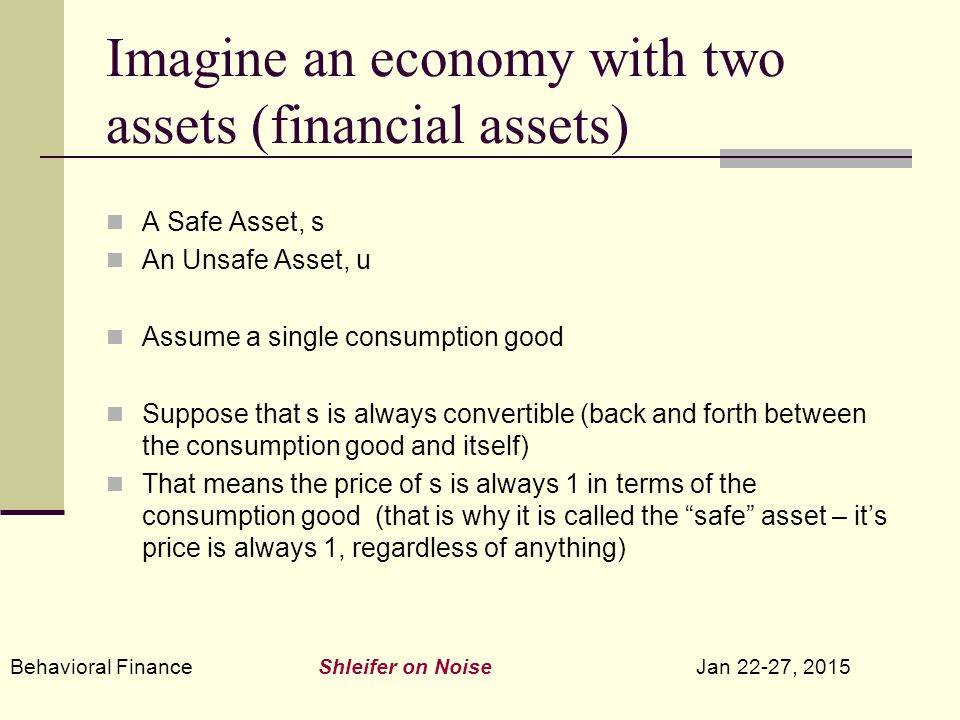Behavioral Finance Shleifer on Noise Jan 22-27, 2015 Imagine an economy with two assets (financial assets) A Safe Asset, s An Unsafe Asset, u Assume a single consumption good Suppose that s is always convertible (back and forth between the consumption good and itself) That means the price of s is always 1 in terms of the consumption good (that is why it is called the safe asset – it's price is always 1, regardless of anything)
