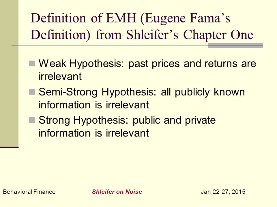 Behavioral Finance Shleifer on Noise Jan 22-27, 2015 Definition of EMH (Eugene Fama's Definition) from Shleifer's Chapter One Weak Hypothesis: past prices and returns are irrelevant Semi-Strong Hypothesis: all publicly known information is irrelevant Strong Hypothesis: public and private information is irrelevant