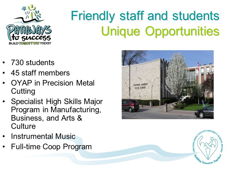 Friendly staff and students Unique Opportunities 730 students 45 staff members OYAP in Precision Metal Cutting Specialist High Skills Major Program in Manufacturing, Business, and Arts & Culture Instrumental Music Full-time Coop Program
