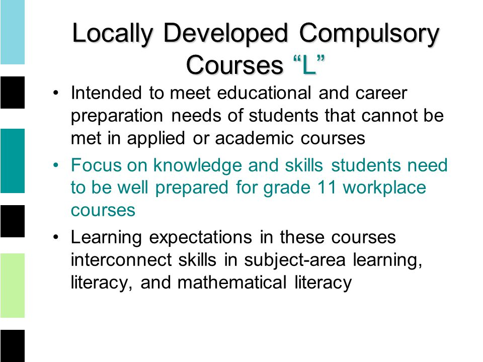 Locally Developed Compulsory Courses L Intended to meet educational and career preparation needs of students that cannot be met in applied or academic courses Focus on knowledge and skills students need to be well prepared for grade 11 workplace courses Learning expectations in these courses interconnect skills in subject-area learning, literacy, and mathematical literacy