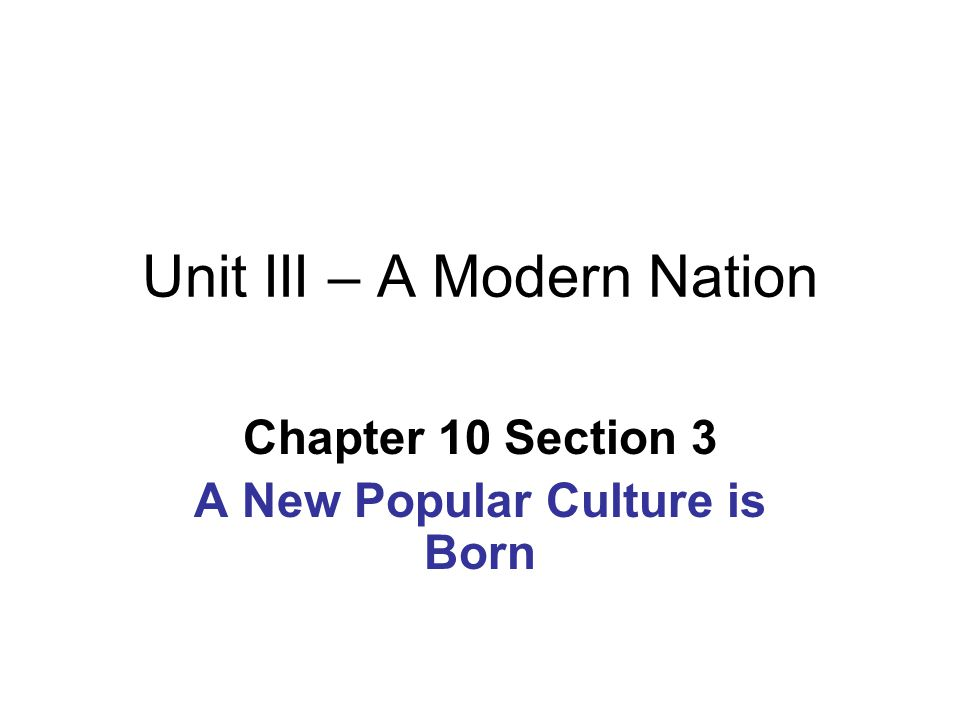 Unit III – A Modern Nation Chapter 10 Section 3 A New Popular Culture is Born