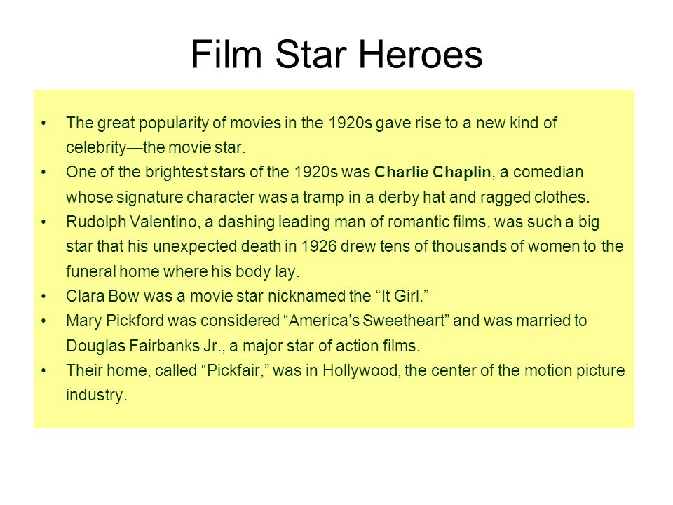 Film Star Heroes The great popularity of movies in the 1920s gave rise to a new kind of celebrity—the movie star.