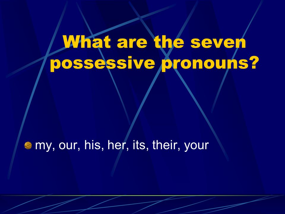 What are the seven possessive pronouns? my, our, his, her, its, their, your
