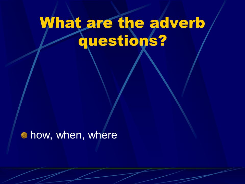 What are the adverb questions how, when, where