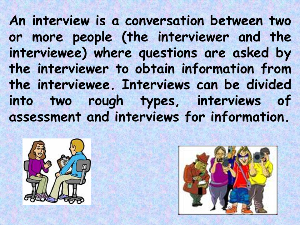 An interview is a conversation between two or more people (the interviewer and the interviewee) where questions are asked by the interviewer to obtain information from the interviewee.
