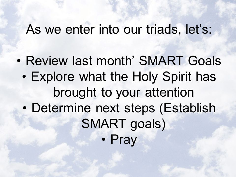 As we enter into our triads, let's: Review last month' SMART Goals Explore what the Holy Spirit has brought to your attention Determine next steps (Establish SMART goals) Pray