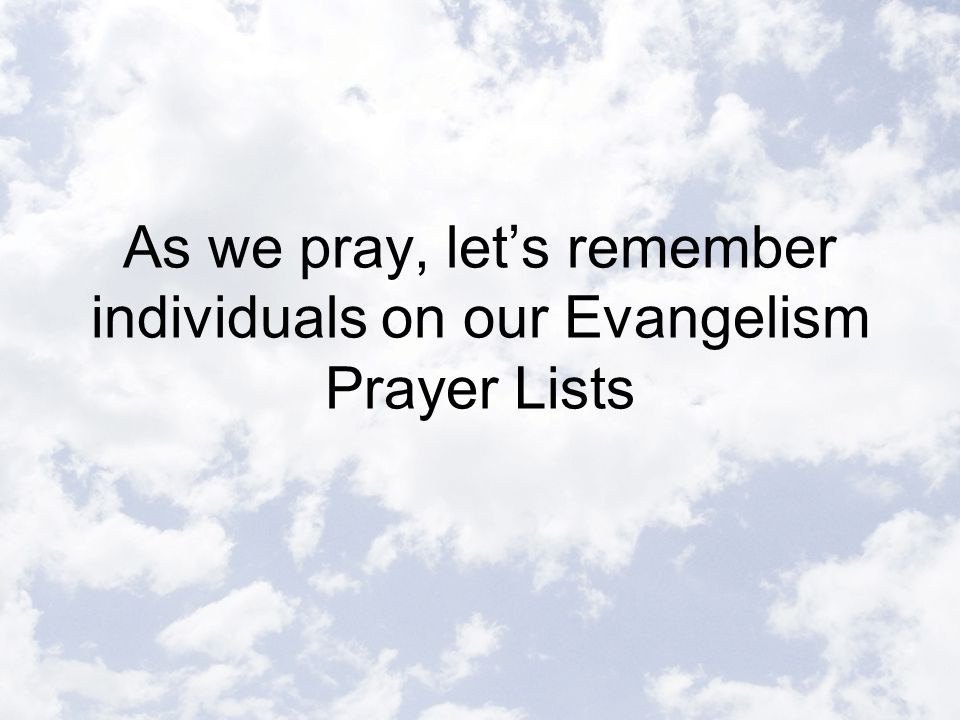 As we pray, let's remember individuals on our Evangelism Prayer Lists