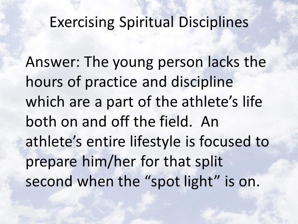 Exercising Spiritual Disciplines He suggests that a critical element in living like Jesus is to regularly practice Biblical spiritual disciplines.