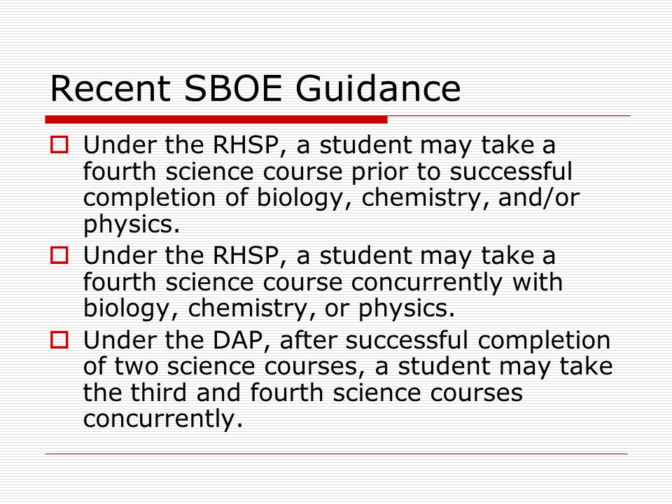 Recent SBOE Guidance  Under the RHSP, a student may take a fourth science course prior to successful completion of biology, chemistry, and/or physics.