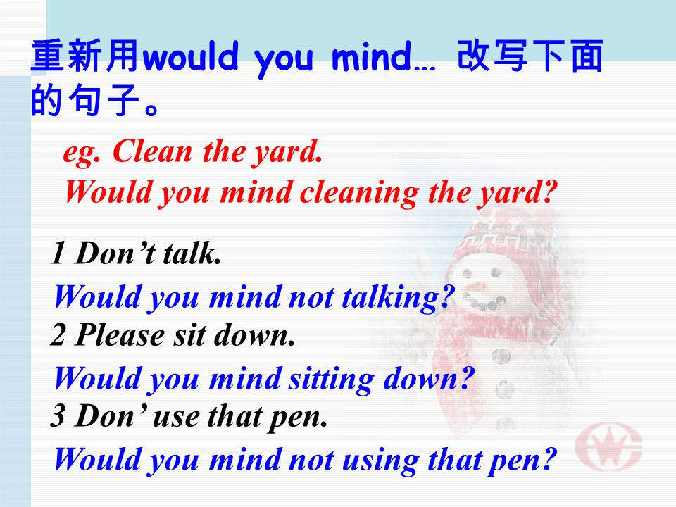 A:Would you mind… B: Not at all./Sorry… 想象现实生活中的一些场景, 用上 would you mind … 并展现给大家 !