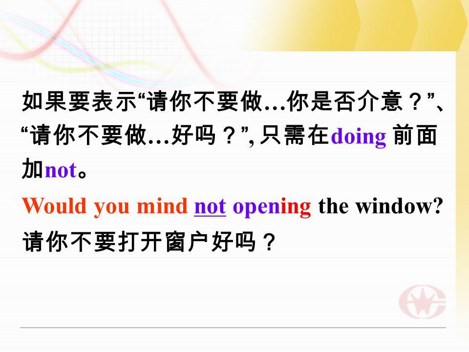 Would you mind + V-ing··· . 表示礼貌的请求得到许可的用语。 请你 做 … 你是否介意? 、 请你做 …...