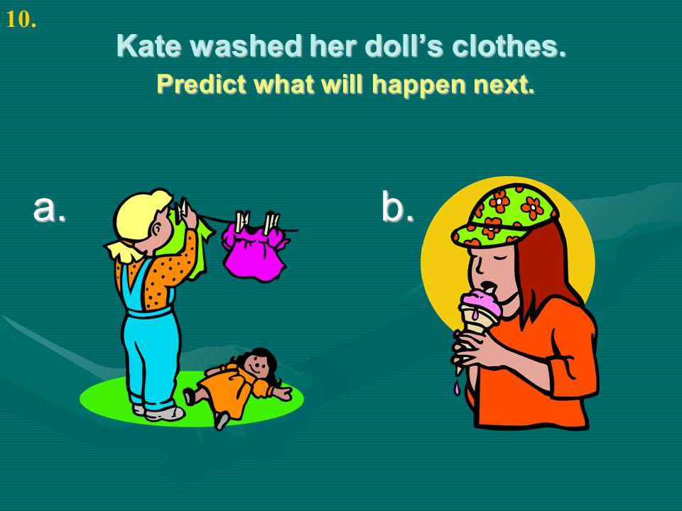 Kate washed her doll's clothes. Predict what will happen next. a. b. 10.