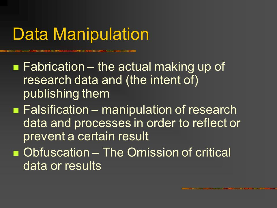 Data Manipulation Fabrication – the actual making up of research data and (the intent of) publishing them Falsification – manipulation of research dat