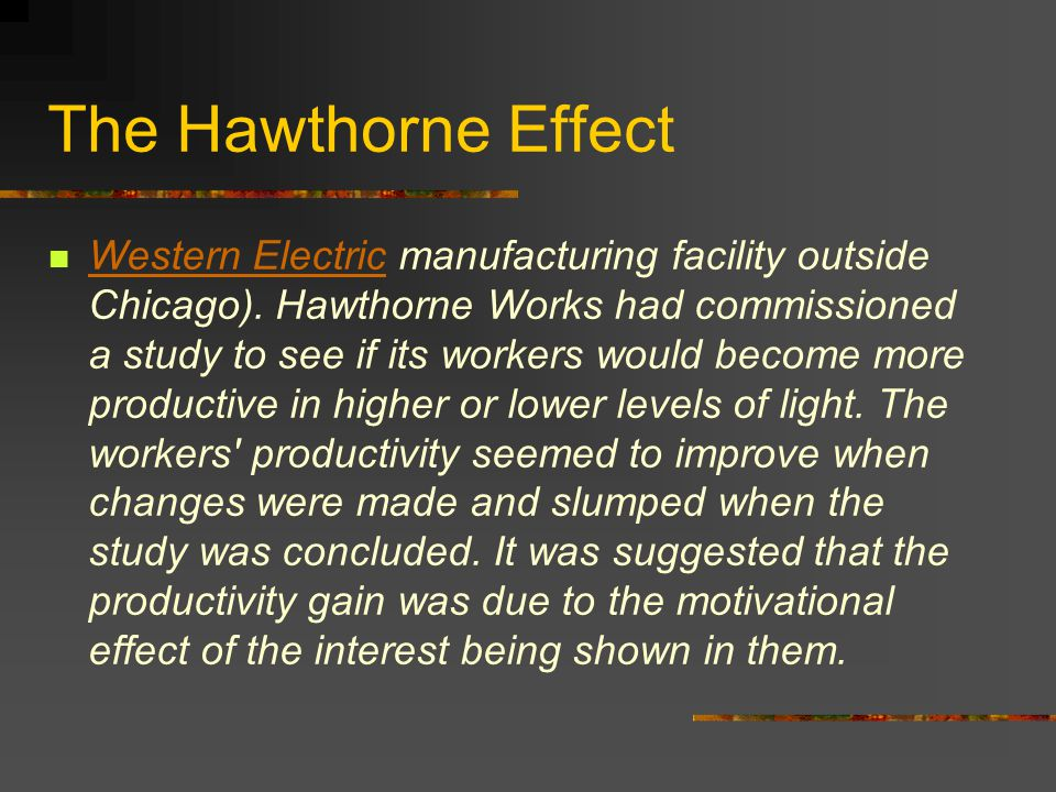 The Hawthorne Effect Western Electric manufacturing facility outside Chicago). Hawthorne Works had commissioned a study to see if its workers would be