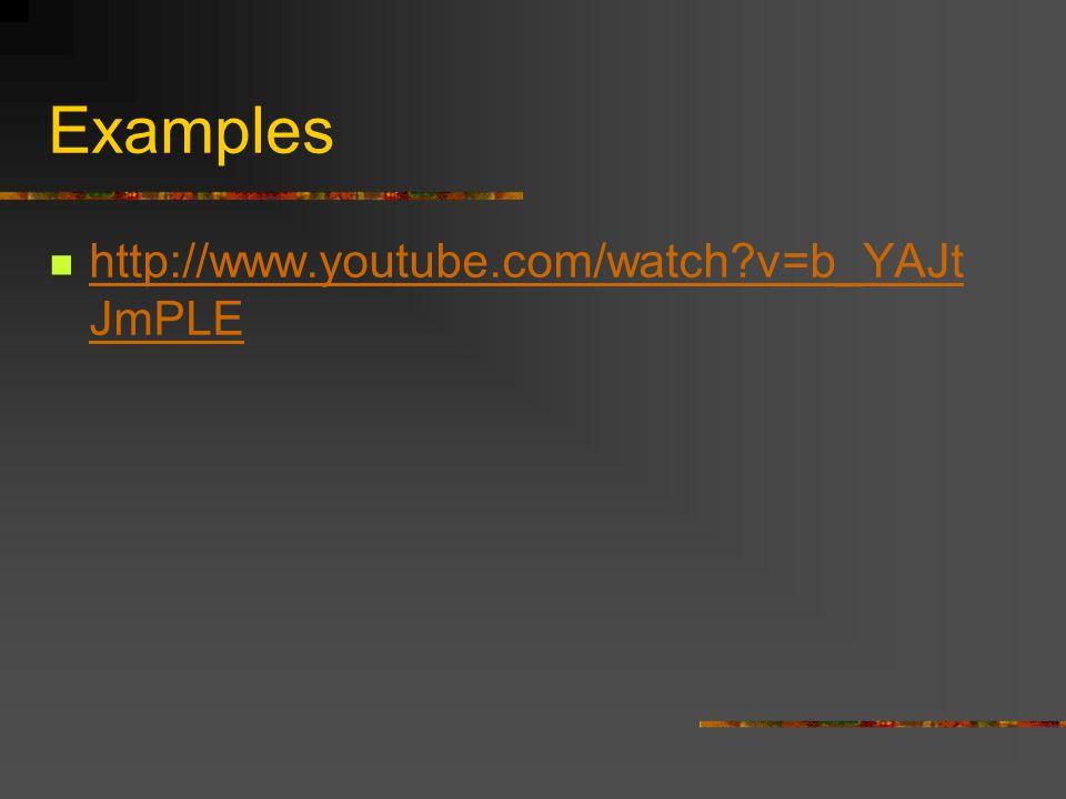 Examples http://www.youtube.com/watch?v=b_YAJt JmPLE http://www.youtube.com/watch?v=b_YAJt JmPLE