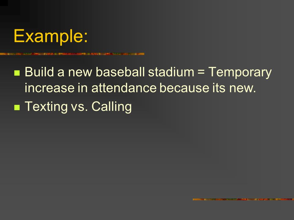 Example: Build a new baseball stadium = Temporary increase in attendance because its new. Texting vs. Calling