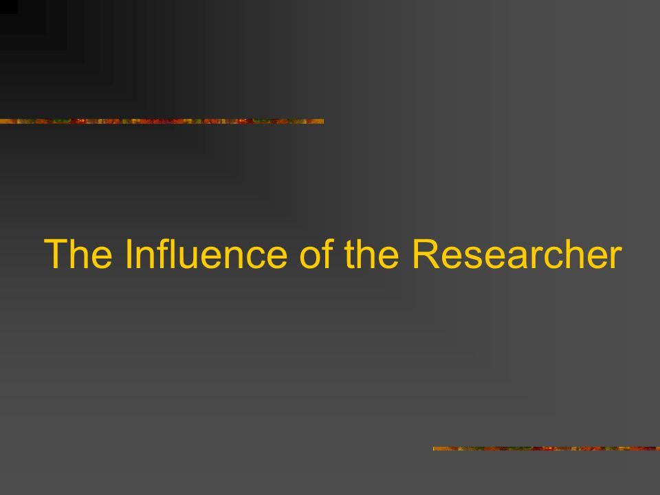 The Influence of the Researcher