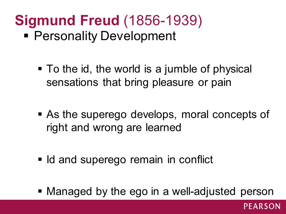 Sigmund Freud (1856-1939)  Personality Development  To the id, the world is a jumble of physical sensations that bring pleasure or pain  As the sup