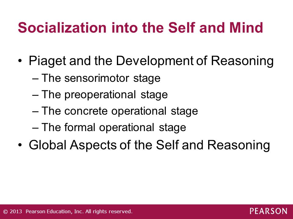 Socialization into the Self and Mind Piaget and the Development of Reasoning –The sensorimotor stage –The preoperational stage –The concrete operation