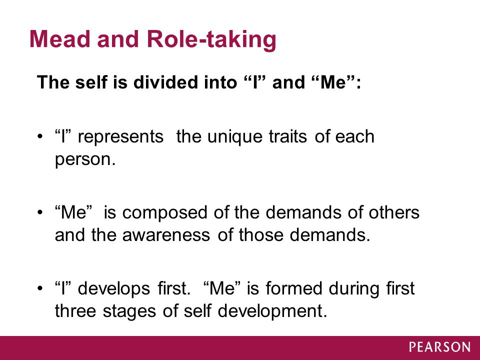 """Mead and Role-taking The self is divided into """"I"""" and """"Me"""": """"I"""" represents the unique traits of each person. """"Me"""" is composed of the demands of others"""