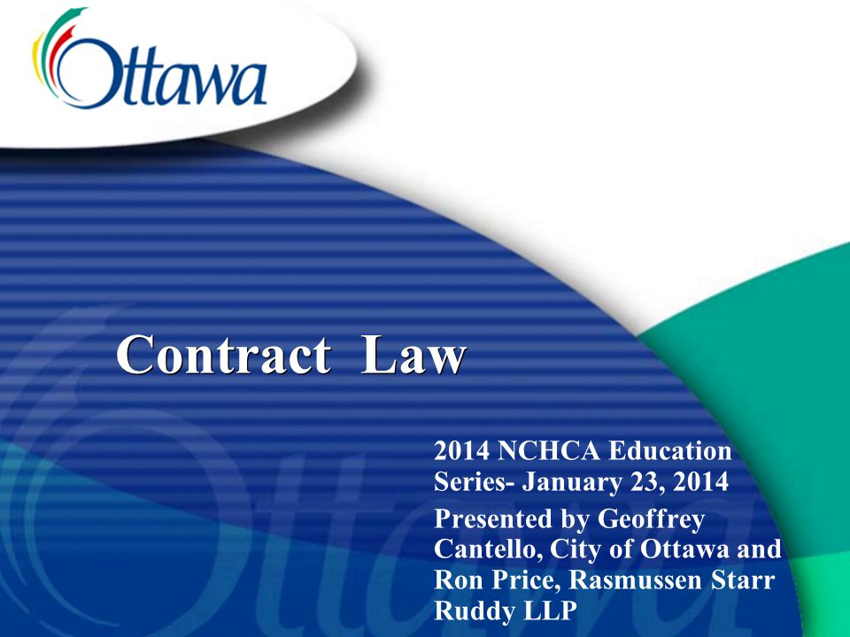 Contract Law 2014 NCHCA Education Series- January 23, 2014 Presented by Geoffrey Cantello, City of Ottawa and Ron Price, Rasmussen Starr Ruddy LLP