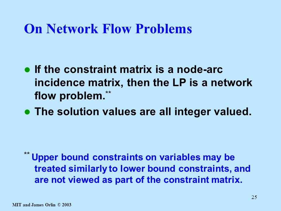 MIT and James Orlin © 2003 25 On Network Flow Problems If the constraint matrix is a node-arc incidence matrix, then the LP is a network flow problem.