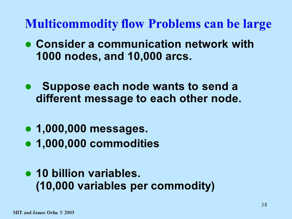 MIT and James Orlin © 2003 38 Multicommodity flow Problems can be large Consider a communication network with 1000 nodes, and 10,000 arcs.