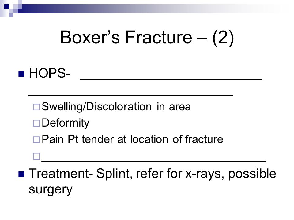Boxer's Fracture – (2) HOPS- _________________________ ____________________________  Swelling/Discoloration in area  Deformity  Pain Pt tender at l