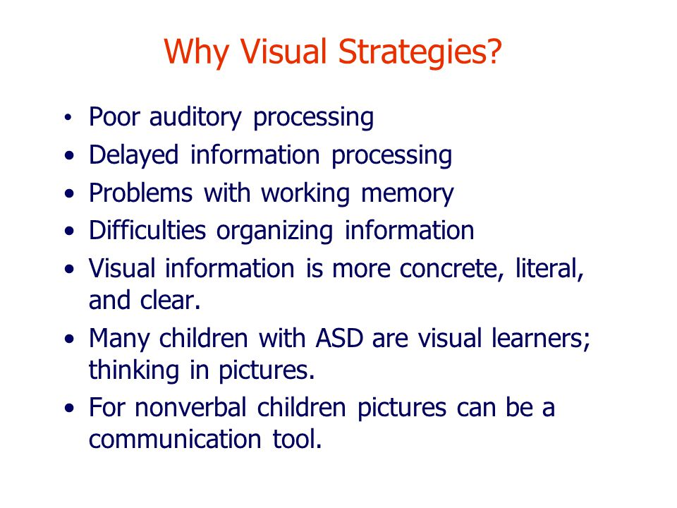 Why Visual Strategies? Poor auditory processing Delayed information processing Problems with working memory Difficulties organizing information Visual