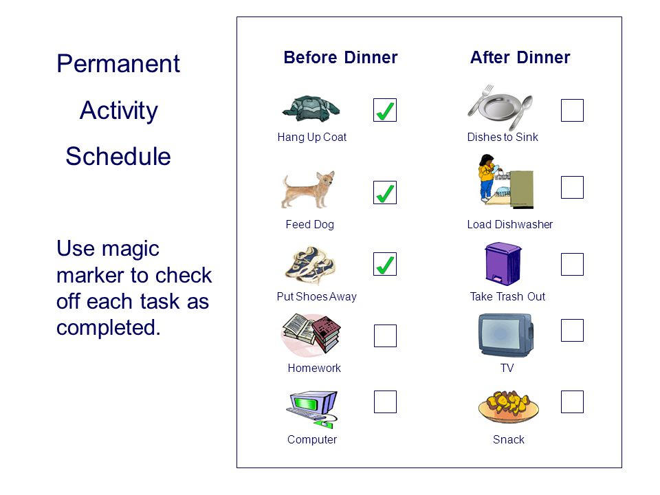 Before Dinner After Dinner Hang Up Coat Dishes to Sink Feed Dog Load Dishwasher Put Shoes Away Take Trash Out Homework TV Computer Snack Permanent Activity Schedule Use magic marker to check off each task as completed.