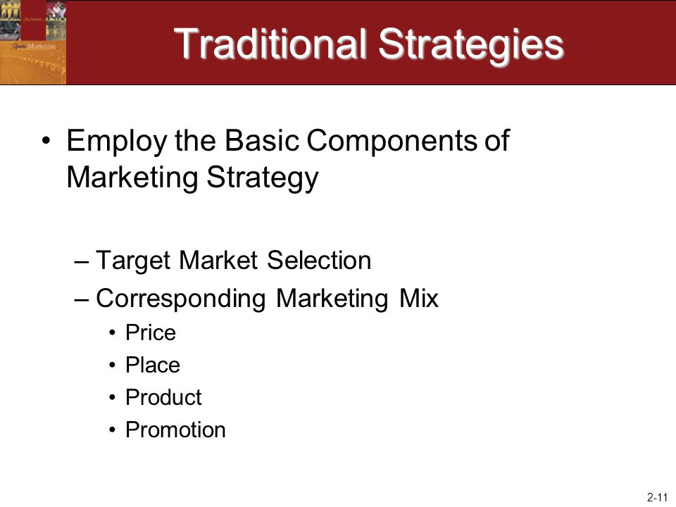 2-11 Traditional Strategies Employ the Basic Components of Marketing Strategy –Target Market Selection –Corresponding Marketing Mix Price Place Produc
