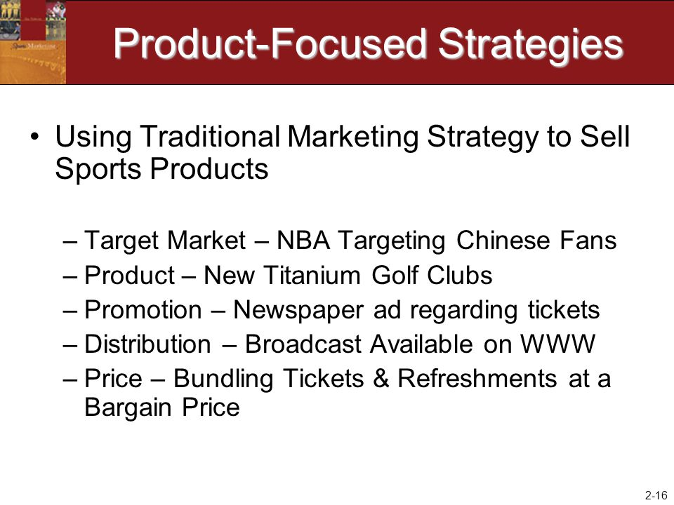 2-16 Product-Focused Strategies Using Traditional Marketing Strategy to Sell Sports Products –Target Market – NBA Targeting Chinese Fans –Product – Ne