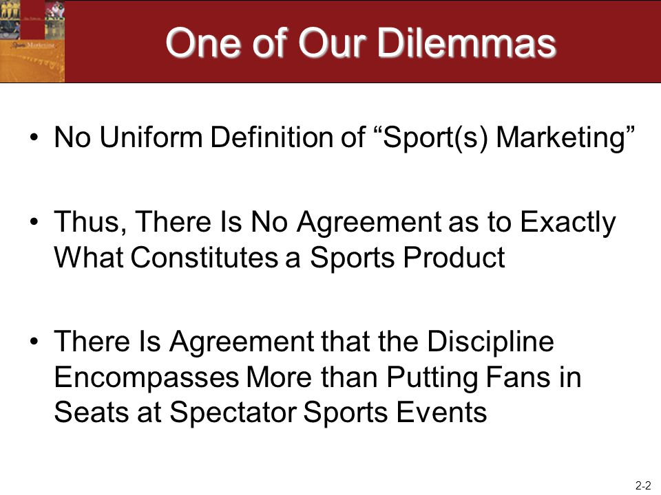 2-3 Two Broad Domains As Noted in Chapter 1, there are two broad domains (categories of initiatives) germane to the discipline of sports marketing: –Marketing of Sports Products –Marketing through Sports by Creating a Sports Overlay (Platform)