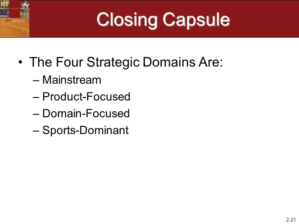 2-21 Closing Capsule The Four Strategic Domains Are: –Mainstream –Product-Focused –Domain-Focused –Sports-Dominant