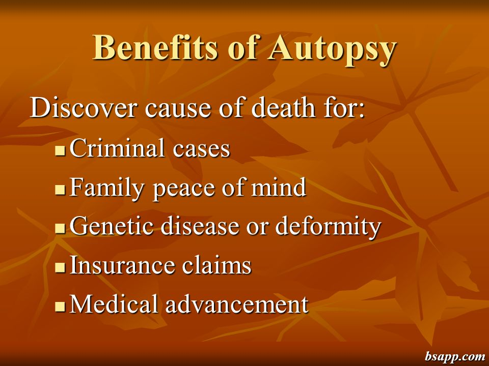 Benefits of Autopsy Discover cause of death for: Criminal cases Criminal cases Family peace of mind Family peace of mind Genetic disease or deformity